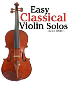 Easy Classical Violin Solos Featuring music of Bach, Mozart, Beethoven, Vivaldi and other composers (Javier Marcó )